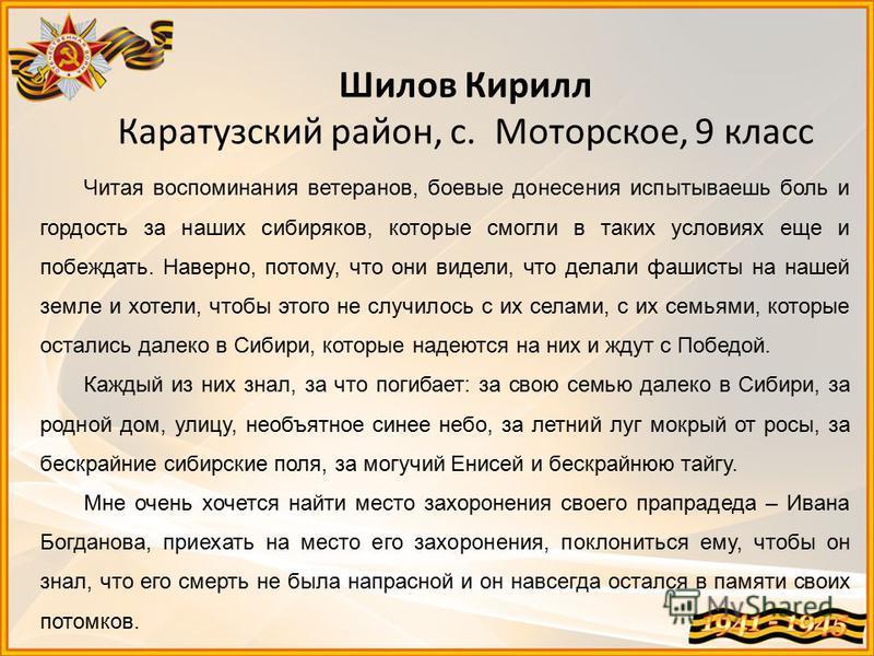 Шилов Кирилл Каратузский район, с. Моторское, 9 класс Читая воспоминания ветеранов, боевые донесения испытываешь боль и гордость за наших сибиряков, которые смогли в таких условиях еще и побеждать. Наверно, потому, что они видели, что делали фашисты