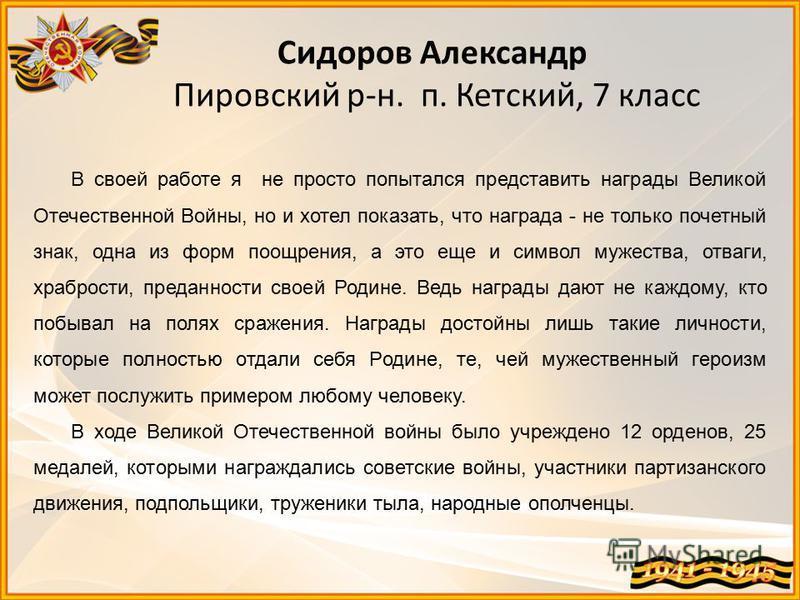 Сидоров Александр Пировский р-н. п. Кетский, 7 класс В своей работе я не просто попытался представить награды Великой Отечественной Войны, но и хотел показать, что награда - не только почетный знак, одна из форм поощрения, а это еще и символ мужества