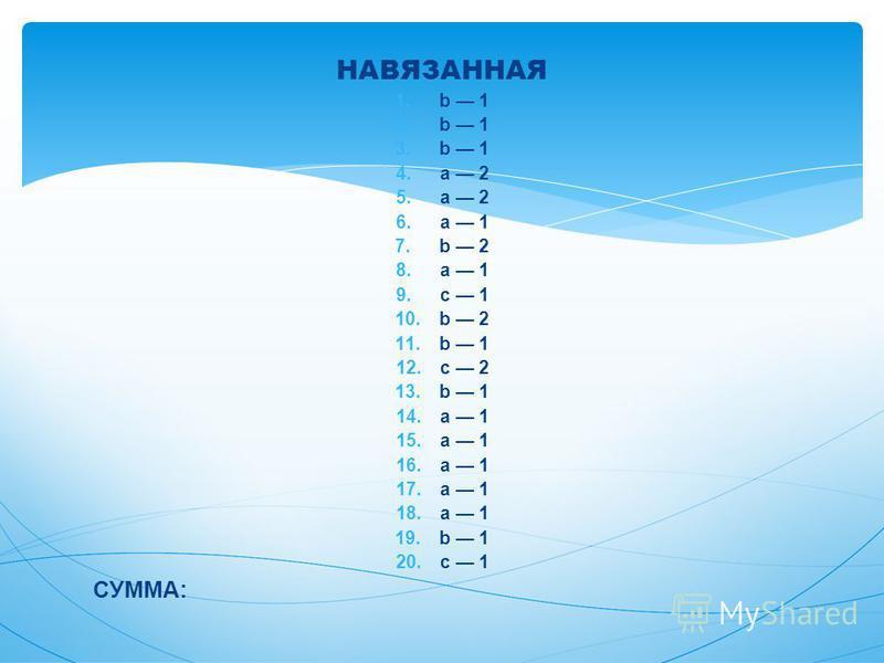 НАВЯЗАННАЯ 1. b 1 2. b 1 3. b 1 4. a 2 5. a 2 6. a 1 7. b 2 8. a 1 9. c 1 10. b 2 11. b 1 12. c 2 13. b 1 14. a 1 15. a 1 16. a 1 17. a 1 18. a 1 19. b 1 20. c 1 СУММА: