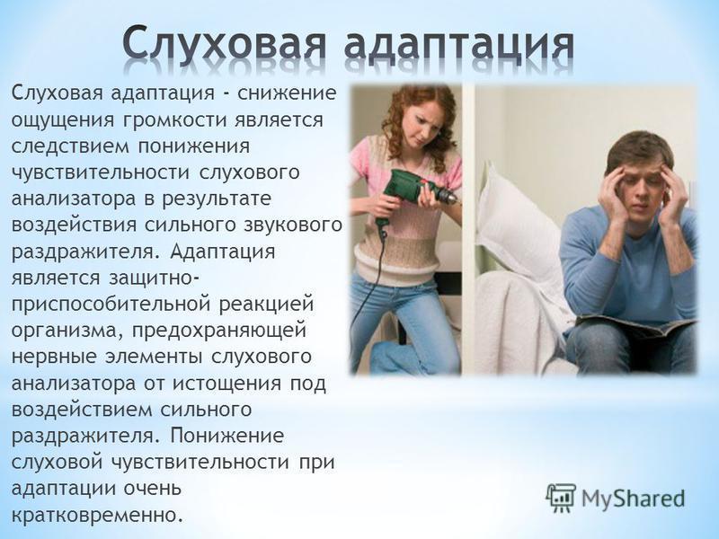 Слуховая адаптация - снижение ощущения громкости является следствием понижения чувствительности слухового анализатора в результате воздействия сильного звукового раздражителя. Адаптация является защитно- приспособительной реакцией организма, предохра