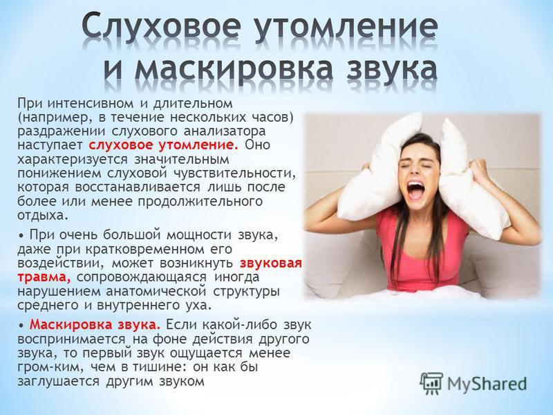 При интенсивном и длительном (например, в течение нескольких часов) раздражении слухового анализатора наступает слуховое утомление. Оно характеризуется значительным понижением слуховой чувствительности, которая восстанавливается лишь после более или