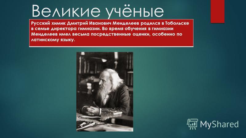 Великие учёные Русский химик Дмитрий Иванович Менделеев родился в Тобольске в семье директора гимназии. Во время обучения в гимназии Менделеев имел весьма посредственные оценки, особенно по латинскому языку.