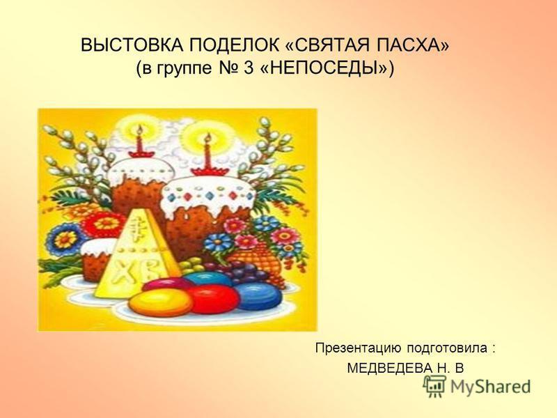 ВЫСТОВКА ПОДЕЛОК «СВЯТАЯ ПАСХА» (в группе 3 «НЕПОСЕДЫ») Презентацию подготовила : МЕДВЕДЕВА Н. В