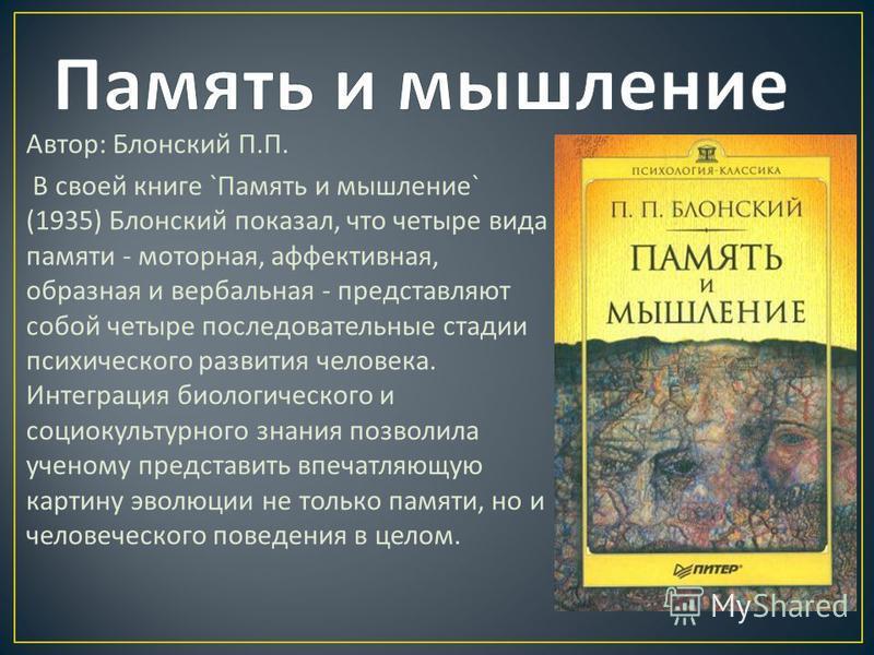 Автор : Блонский П. П. В своей книге ` Память и мышление ` (1935) Блонский показал, что четыре вида памяти - моторная, аффективная, образная и вербальная - представляют собой четыре последовательные стадии психического развития человека. Интеграция б