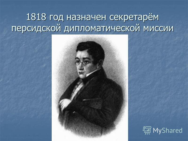 1818 год назначен секретарём персидской дипломатической миссии