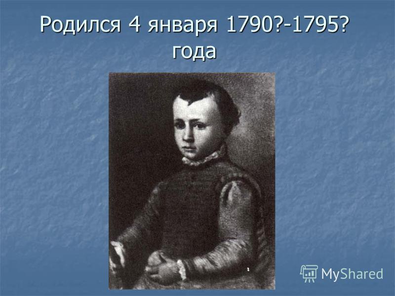 Родился 4 января 1790?-1795? года