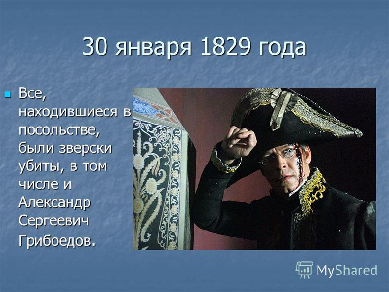 30 января 1829 года Все, находившиеся в посольстве, были зверски убиты, в том числе и Александр Сергеевич Грибоедов. Все, находившиеся в посольстве, были зверски убиты, в том числе и Александр Сергеевич Грибоедов.