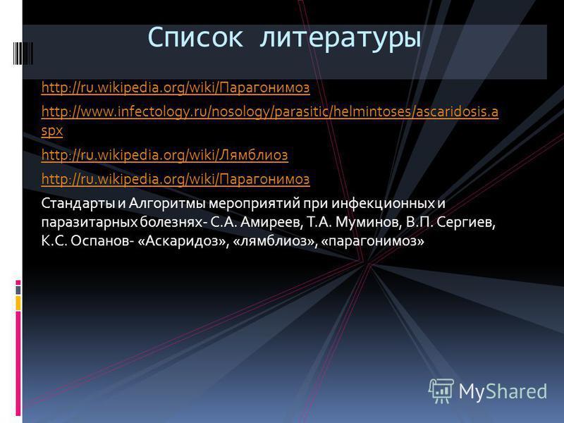 http://ru.wikipedia.org/wiki/Парагонимоз http://www.infectology.ru/nosology/parasitic/helmintoses/ascaridosis.a spx http://ru.wikipedia.org/wiki/Лямблиоз http://ru.wikipedia.org/wiki/Парагонимоз Стандарты и Алгоритмы мероприятий при инфекционных и па