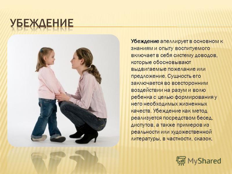 Убеждение апеллирует в основном к знаниям и опыту воспитуемого включает в себя систему доводов, которые обосновывают выдвигаемые пожелание или предложение. Сущность его заключается во всесторонним воздействии на разум и волю ребенка с целью формирова