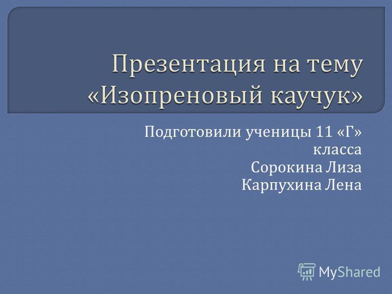 Подготовили ученицы 11 « Г » класса Сорокина Лиза Карпухина Лена