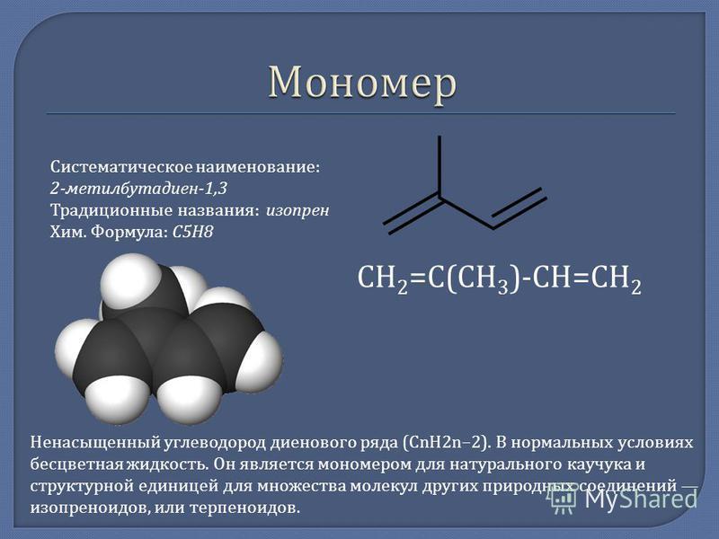 Систематическое наименование : 2- метилбутадиен -1,3 Традиционные названия : изопрен Хим. Формула : C5H8 СН 2 = С ( СН 3 )- СН = СН 2 Ненасыщенный углеводород диенового ряда (CnH2n 2). В нормальных условиях бесцветная жидкость. Он является мономером