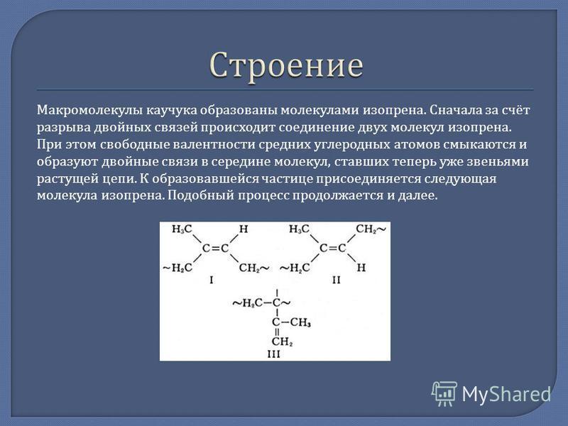 Макромолекулы каучука образованы молекулами изопрена. Сначала за счёт разрыва двойных связей происходит соединение двух молекул изопрена. При этом свободные валентности средних углеродных атомов смыкаются и образуют двойные связи в середине молекул,