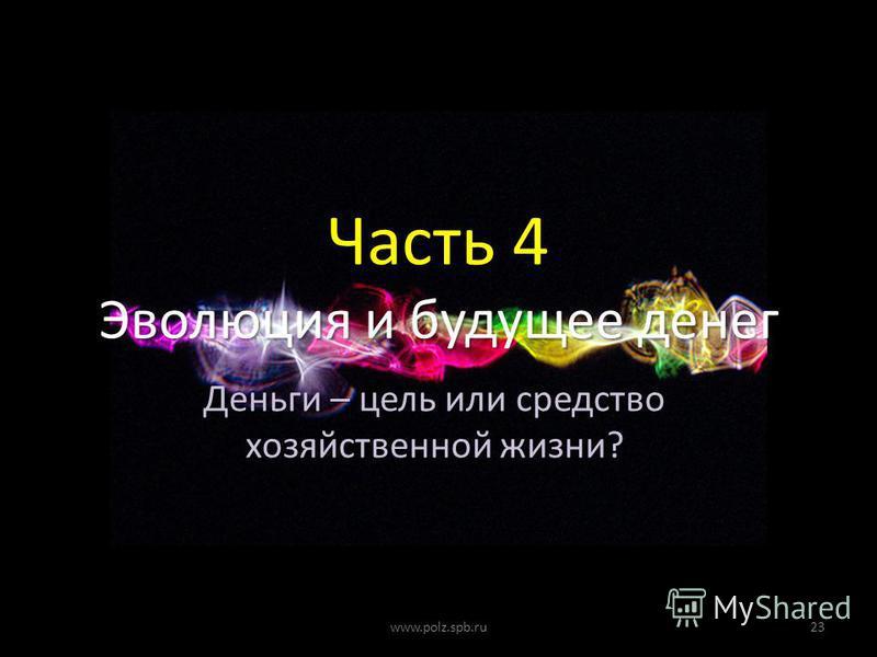 Часть 4 Эволюция и будущее денег 23www.polz.spb.ru Деньги – цель или средство хозяйственной жизни?