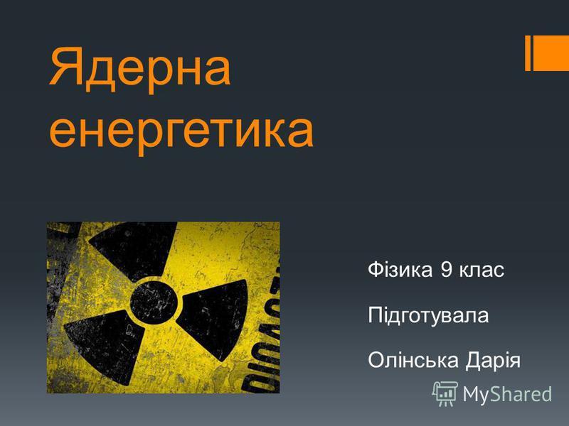 Ядерна енергетика Фізика 9 клас Підготувала Олінська Дарія