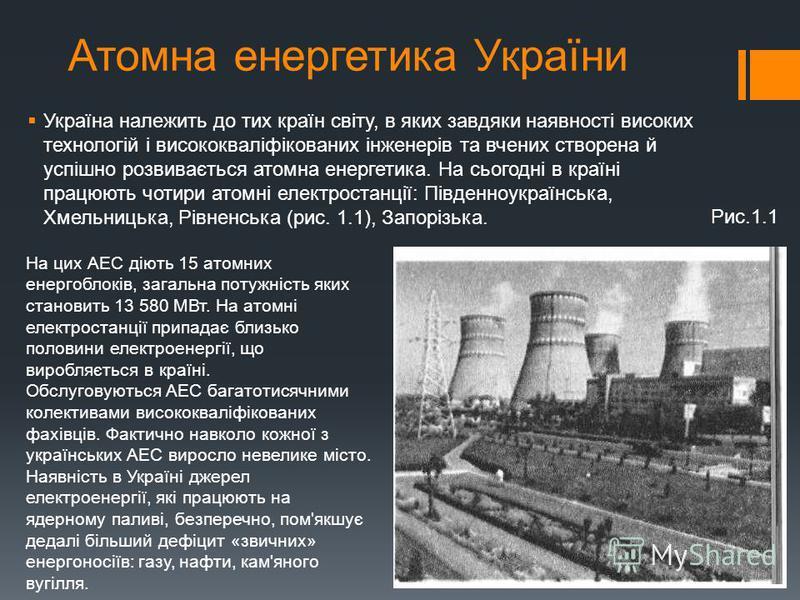 Атомна енергетика України Україна належить до тих країн світу, в яких завдяки наявності високих технологій і висококваліфікованих інженерів та вчених створена й успішно розвивається атомна енергетика. На сьогодні в країні працюють чотири атомні елект