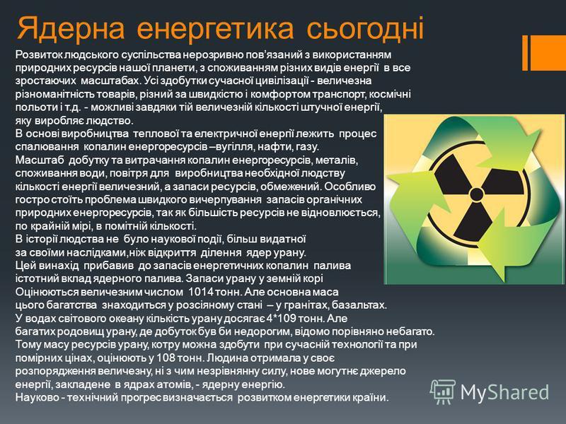 Ядерна енергетика сьогодні Розвиток людського суспільства нерозривно повязаний з використанням природних ресурсів нашої планети, з споживанням різних видів енергії в все зростаючих масштабах. Усі здобутки сучасної цивілізації - величезна різноманітні
