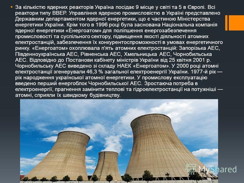 За кількістю ядерних реакторів Україна посідає 9 місце у світі та 5 в Європі. Всі реактори типу ВВЕР. Управління ядерною промисловістю в Україні представлено Державним департаментом ядерної енергетики, що є частиною Міністерства енергетики України. К