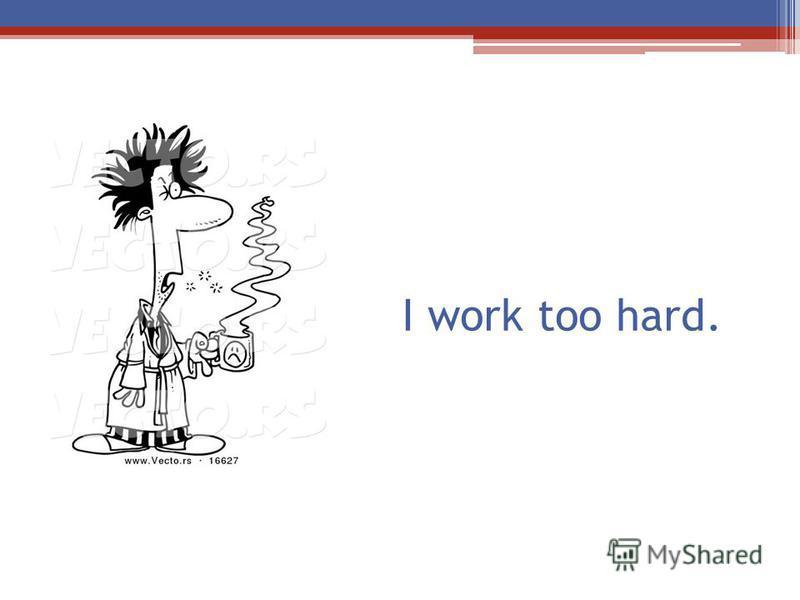 I work too hard.