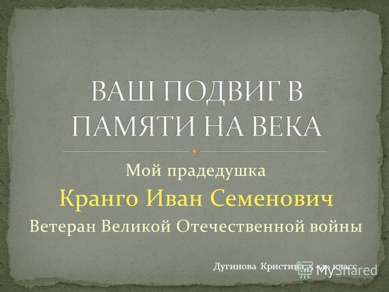 Мой прадедушка Кранго Иван Семенович Ветеран Великой Отечественной войны Дугинова Кристина, 5 «а» класс