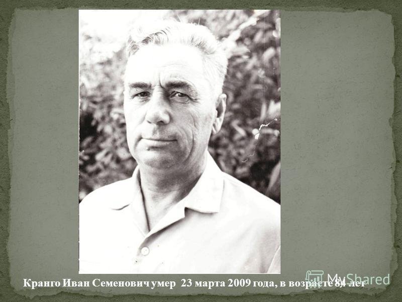 Кранго Иван Семенович умер 23 марта 2009 года, в возрасте 84 лет