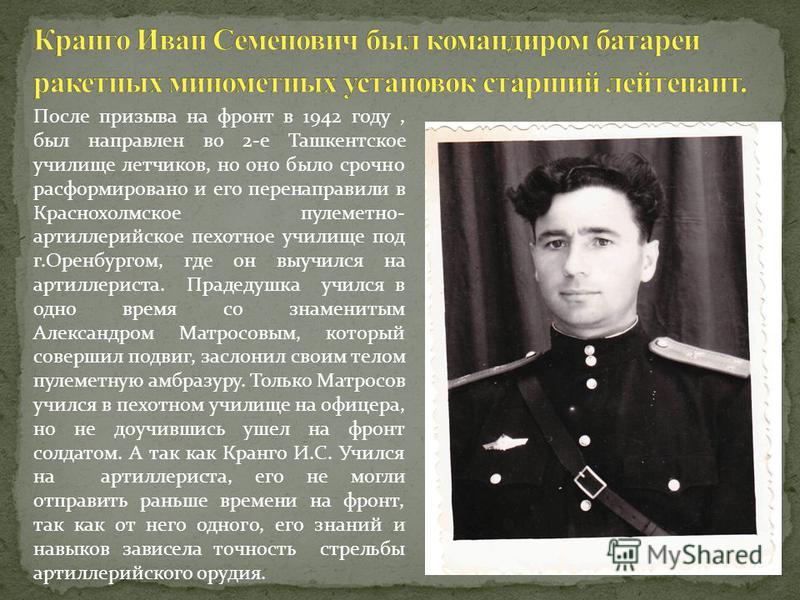 После призыва на фронт в 1942 году, был направлен во 2-е Ташкентское училище летчиков, но оно было срочно расформировано и его перенаправили в Краснохолмское пулеметно- артиллерийское пехотное училище под г.Оренбургом, где он выучился на артиллериста
