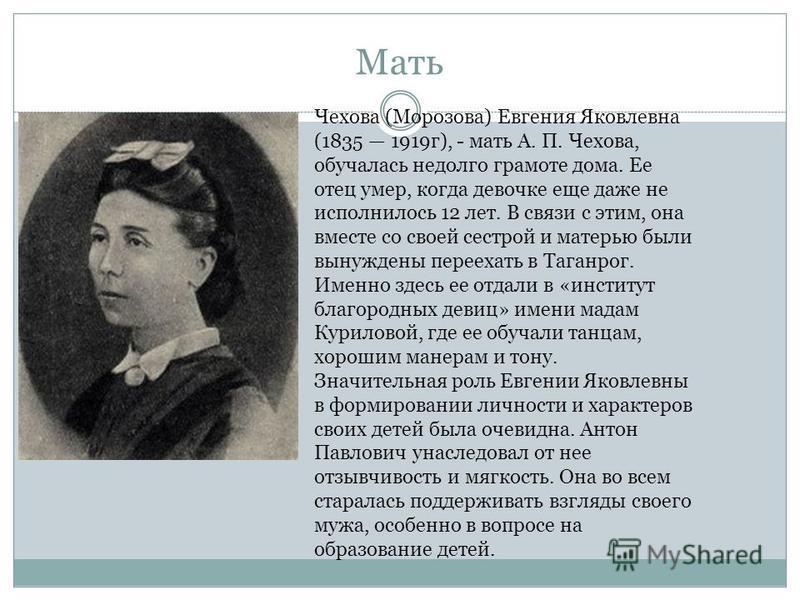 Мать Чехова (Морозова) Евгения Яковлевна (1835 1919 г), - мать А. П. Чехова, обучалась недолго грамоте дома. Ее отец умер, когда девочке еще даже не исполнилось 12 лет. В связи с этим, она вместе со своей сестрой и матерью были вынуждены переехать в