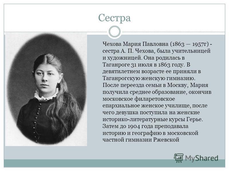 Сестра Чехова Мария Павловна (1863 1957 г) - сестра А. П. Чехова, была учительницей и художницей. Она родилась в Таганроге 31 июля в 1863 году. В девятилетнем возрасте ее приняли в Таганрогскую женскую гимназию. После переезда семьи в Москву, Мария п