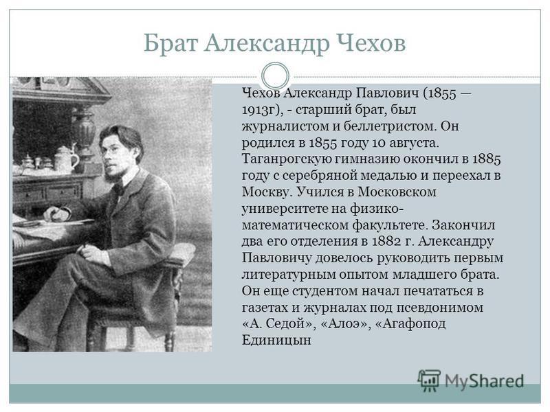 Брат Александр Чехов Чехов Александр Павлович (1855 1913 г), - старший брат, был журналистом и беллетристом. Он родился в 1855 году 10 августа. Таганрогскую гимназию окончил в 1885 году с серебряной медалью и переехал в Москву. Учился в Московском ун