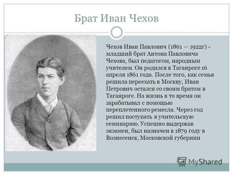 Брат Иван Чехов Чехов Иван Павлович (1861 1922 г) - младший брат Антона Павловича Чехова, был педагогом, народным учителем. Он родился в Таганроге 16 апреля 1861 года. После того, как семья решила переехать в Москву, Иван Петрович остался со своим бр