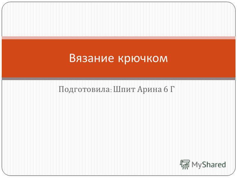 Подготовила : Шпит Арина 6 Г Вязание крючком