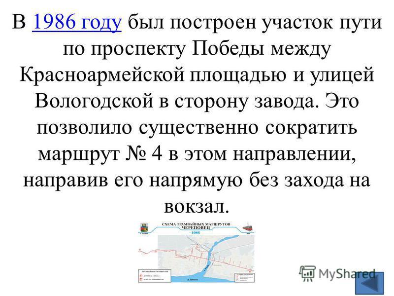 В 1986 году был построен участок пути по проспекту Победы между Красноармейской площадью и улицей Вологодской в сторону завода. Это позволило существенно сократить маршрут 4 в этом направлении, направив его напрямую без захода на вокзал.1986 году