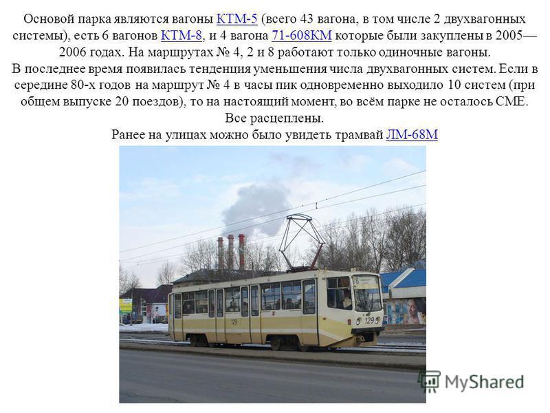 Основой парка являются вагоны КТМ-5 (всего 43 вагона, в том числе 2 двухвагонных системы), есть 6 вагонов КТМ-8, и 4 вагона 71-608КМ которые были закуплены в 2005 2006 годах. На маршрутах 4, 2 и 8 работают только одиночные вагоны.КТМ-5КТМ-871-608КМ В