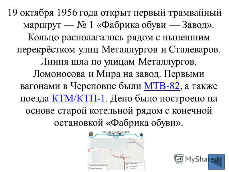 19 октября 1956 года открыт первый трамвайный маршрут 1 «Фабрика обуви Завод». Кольцо располагалось рядом с нынешним перекрёстком улиц Металлургов и Сталеваров. Линия шла по улицам Металлургов, Ломоносова и Мира на завод. Первыми вагонами в Череповце