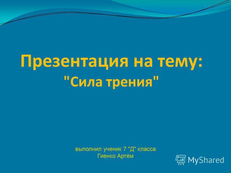Презентация на тему: Сила трения выполнил ученик 7 Д класса Гиенко Артём