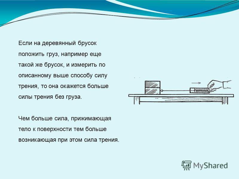 Если на деревянный брусок положить груз, например еще такой же брусок, и измерить по описанному выше способу силу трения, то она окажется больше силы трения без груза. Чем больше сила, прижимающая тело к поверхности тем больше возникающая при этом си