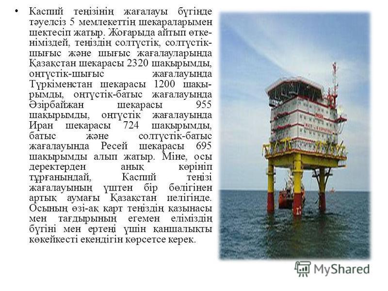 Каспий теңізінің жағалауы бүгінде тәуелсіз 5 мемлекеттің шекараларымен шектесіп жатыр. Жоғарыда айтып өтке німіздей, теңіздің солтүстік, солтүстік- шығыс және шығыс жағалауларында Қазақстан шекарасы 2320 шақырымды, оңтүстік-шығыс жағалауында Түрк