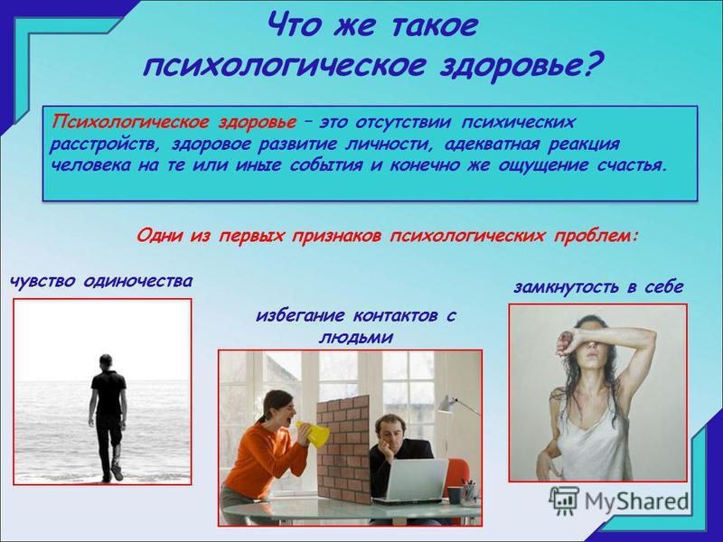 Что же такое психологическое здоровье? Психологическое здоровье – это отсутствии психических расстройств, здоровое развитие личности, адекватная реакция человека на те или иные события и конечно же ощущение счастья. Одни из первых признаков психологи