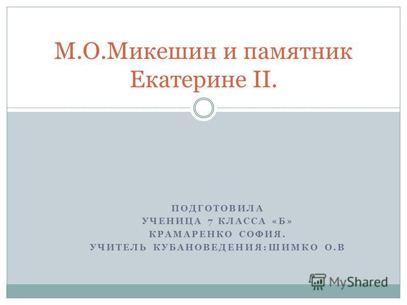 ПОДГОТОВИЛА УЧЕНИЦА 7 КЛАССА «Б» КРАМАРЕНКО СОФИЯ. УЧИТЕЛЬ КУБАНОВЕДЕНИЯ:ШИМКО О.В М.О.Микешин и памятник Екатерине II.