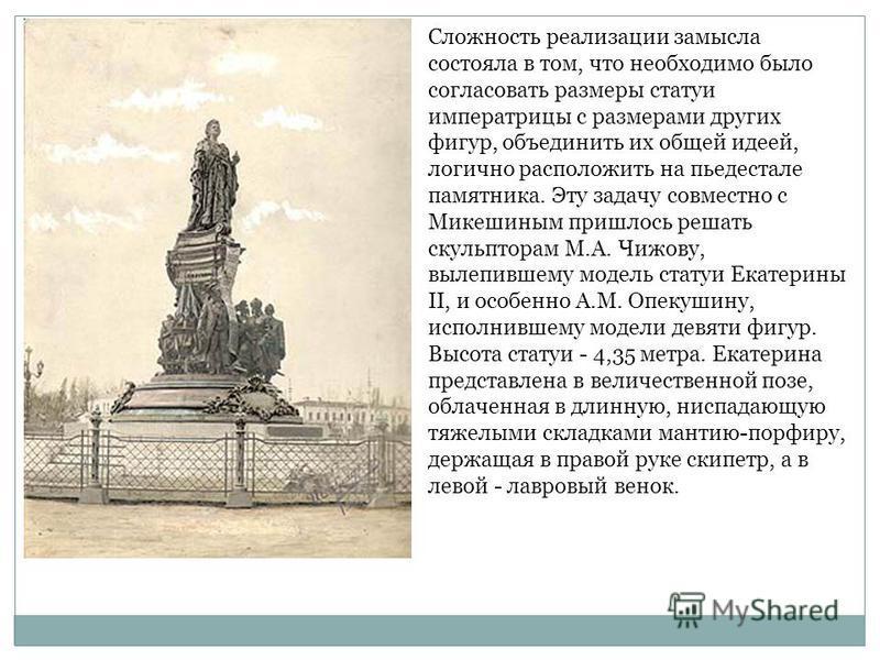 Сложность реализации замысла состояла в том, что необходимо было согласовать размеры статуи императрицы с размерами других фигур, объединить их общей идеей, логично расположить на пьедестале памятника. Эту задачу совместно с Микешиным пришлось решать