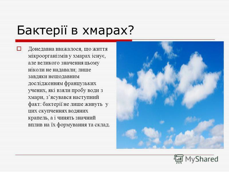 Бактерії в хмарах? Донедавна вважалося, що життя мікроорганізмів у хмарах існує, але великого значення цьому ніколи не надавали; лише завдяки нещодавним дослідженням французьких учених, які взяли пробу води з хмари, зясувався наступний факт: бактерії