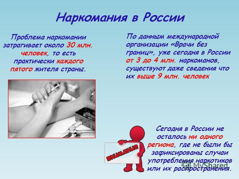 Наркомания в России Проблема наркомании затрагивает около 30 млн. человек, то есть практически каждого пятого жителя страны. Сегодня в России не осталось ни одного региона, где не были бы зафиксированы случаи употребления наркотиков или их распростра
