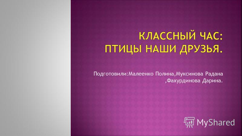 Подготовили:Малеенко Полина,Муксинова Радана,Фахурдинова Дарина.