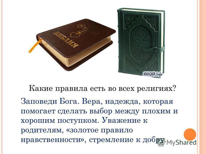 Какие правила есть во всех религиях? Заповеди Бога. Вера, надежда, которая помогает сделать выбор между плохим и хорошим поступком. Уважение к родителям, «золотое правило нравственности», стремление к добру.