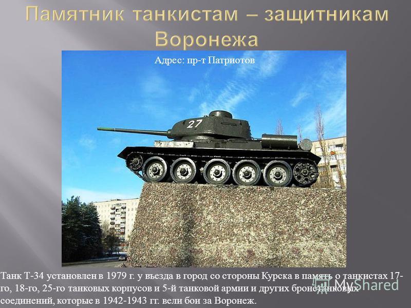 Танк Т -34 установлен в 1979 г. у въезда в город со стороны Курска в память о танкистах 17- го, 18- го, 25- го танковых корпусов и 5- й танковой армии и других бронетанковых соединений, которые в 1942-1943 гг. вели бои за Воронеж. Адрес : пр - т Патр