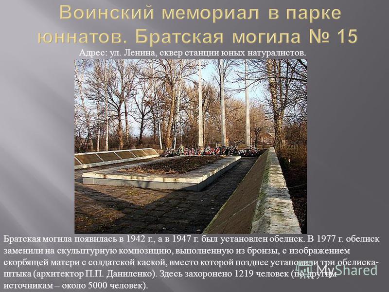 Братская могила появилась в 1942 г., а в 1947 г. был установлен обелиск. В 1977 г. обелиск заменили на скульптурную композицию, выполненную из бронзы, с изображением скорбящей матери с солдатской каской, вместо которой позднее установили три обелиска