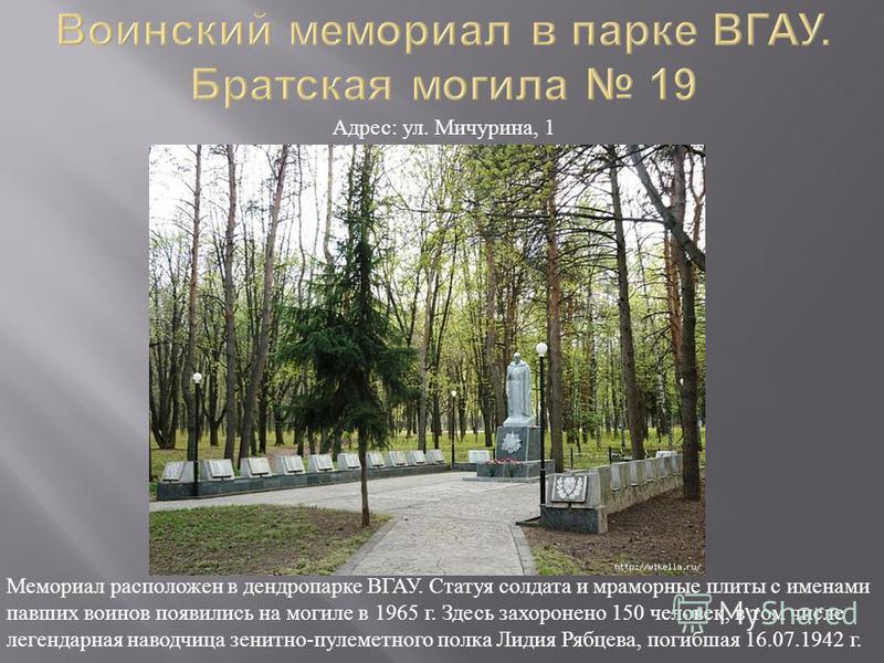 Мемориал расположен в дендропарке ВГАУ. Статуя солдата и мраморные плиты с именами павших воинов появились на могиле в 1965 г. Здесь захоронено 150 человек, в том числе легендарная наводчица зенитно - пулеметного полка Лидия Рябцева, погибшая 16.07.1
