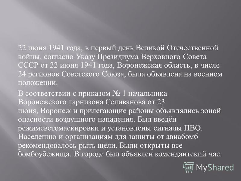 22 июня 1941 года, в первый день Великой Отечественной войны, согласно Указу Президиума Верховного Совета СССР от 22 июня 1941 года, Воронежская область, в числе 24 регионов Советского Союза, была объявлена на военном положении. В соответствии с прик