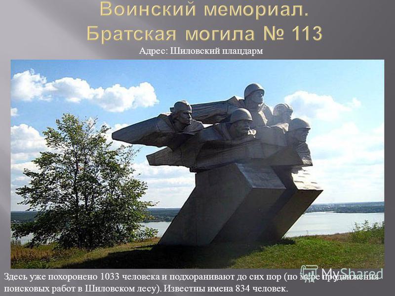 Здесь уже похоронено 1033 человека и подхоранивают до сих пор ( по мере продвижения поисковых работ в Шиловском лесу ). Известны имена 834 человек. Адрес : Шиловский плацдарм