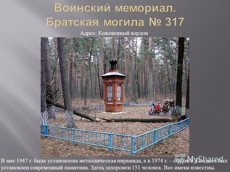 В мае 1947 г. была установлена металлическая пирамида, а в 1974 г. – обелиск. Позднее был установлен современный памятник. Здесь захоронен 151 человек. Все имена известны. Адрес : Кожевенный кордон