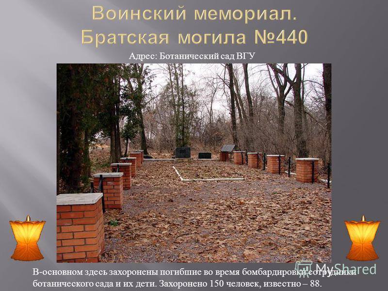 В - основном здесь захоронены погибшие во время бомбардировки сотрудники ботанического сада и их дети. Захоронено 150 человек, известно – 88. Адрес : Ботанический сад ВГУ